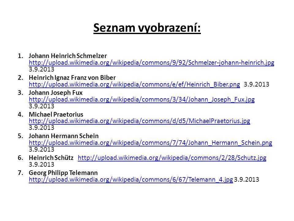 Seznam vyobrazení: 1.Johann Heinrich Schmelzer http://upload.wikimedia.org/wikipedia/commons/9/92/Schmelzer-johann-heinrich.jpg 3.9.2013 http://upload.wikimedia.org/wikipedia/commons/9/92/Schmelzer-johann-heinrich.jpg 2.Heinrich Ignaz Franz von Biber http://upload.wikimedia.org/wikipedia/commons/e/ef/Heinrich_Biber.png 3.9.2013 http://upload.wikimedia.org/wikipedia/commons/e/ef/Heinrich_Biber.png 3.Johann Joseph Fux http://upload.wikimedia.org/wikipedia/commons/3/34/Johann_Joseph_Fux.jpg 3.9.2013 http://upload.wikimedia.org/wikipedia/commons/3/34/Johann_Joseph_Fux.jpg 4.Michael Praetorius http://upload.wikimedia.org/wikipedia/commons/d/d5/MichaelPraetorius.jpg 3.9.2013 http://upload.wikimedia.org/wikipedia/commons/d/d5/MichaelPraetorius.jpg 5.Johann Hermann Schein http://upload.wikimedia.org/wikipedia/commons/7/74/Johann_Hermann_Schein.png 3.9.2013 http://upload.wikimedia.org/wikipedia/commons/7/74/Johann_Hermann_Schein.png 6.Heinrich Schütz http://upload.wikimedia.org/wikipedia/commons/2/28/Schutz.jpg 3.9.2013http://upload.wikimedia.org/wikipedia/commons/2/28/Schutz.jpg 7.Georg Philipp Telemann http://upload.wikimedia.org/wikipedia/commons/6/67/Telemann_4.jpg 3.9.2013 http://upload.wikimedia.org/wikipedia/commons/6/67/Telemann_4.jpg