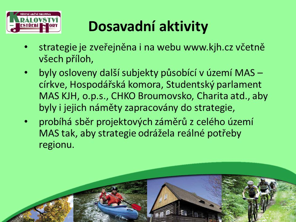 Dosavadní aktivity strategie je zveřejněna i na webu www.kjh.cz včetně všech příloh, byly osloveny další subjekty působící v území MAS – církve, Hospodářská komora, Studentský parlament MAS KJH, o.p.s., CHKO Broumovsko, Charita atd., aby byly i jejich náměty zapracovány do strategie, probíhá sběr projektových záměrů z celého území MAS tak, aby strategie odrážela reálné potřeby regionu.
