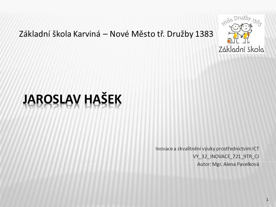 Název vzdělávacího materiáluJaroslav Hašek Číslo vzdělávacího materiáluVY_32_INOVACE_721_9TR_CJ Číslo šablonyIII/2 AutorPavelková Alena, Mgr.