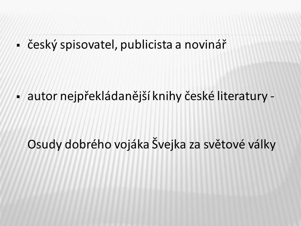  český spisovatel, publicista a novinář  autor nejpřekládanější knihy české literatury - Osudy dobrého vojáka Švejka za světové války