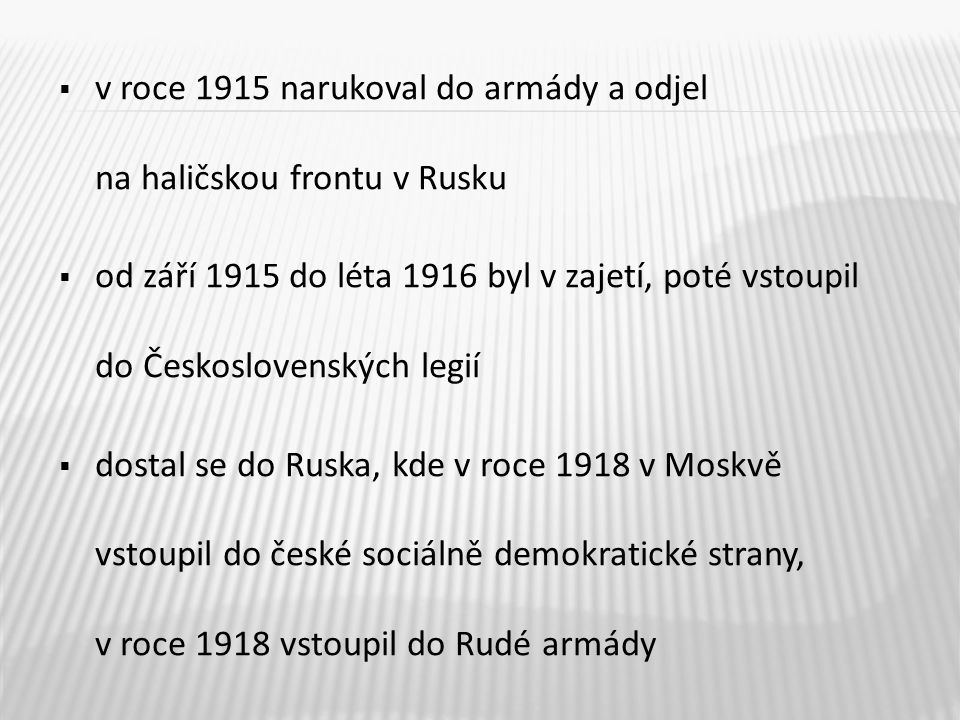  v roce 1915 narukoval do armády a odjel na haličskou frontu v Rusku  od září 1915 do léta 1916 byl v zajetí, poté vstoupil do Československých legi