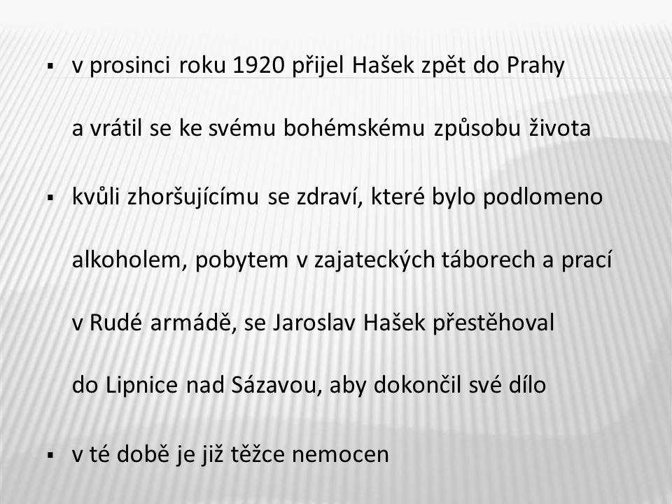  v prosinci roku 1920 přijel Hašek zpět do Prahy a vrátil se ke svému bohémskému způsobu života  kvůli zhoršujícímu se zdraví, které bylo podlomeno