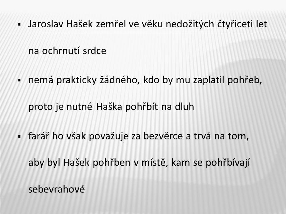  Jaroslav Hašek zemřel ve věku nedožitých čtyřiceti let na ochrnutí srdce  nemá prakticky žádného, kdo by mu zaplatil pohřeb, proto je nutné Haška p