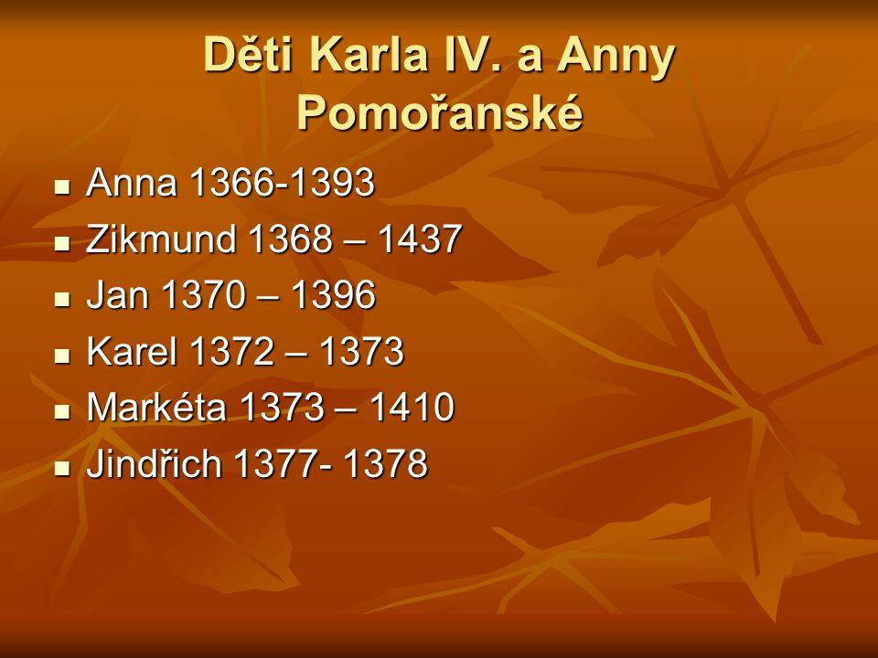 Děti Karla IV. a Anny Pomořanské Anna 1366-1393 Anna 1366-1393 Zikmund 1368 – 1437 Zikmund 1368 – 1437 Jan 1370 – 1396 Jan 1370 – 1396 Karel 1372 – 13
