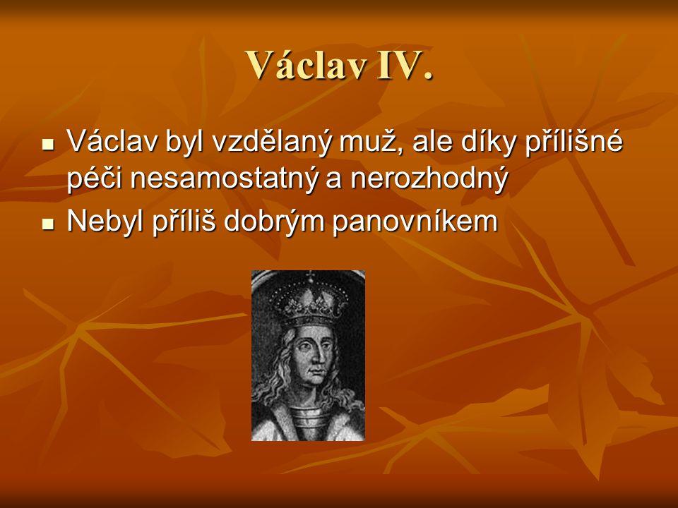 Václav IV. Václav byl vzdělaný muž, ale díky přílišné péči nesamostatný a nerozhodný Václav byl vzdělaný muž, ale díky přílišné péči nesamostatný a ne