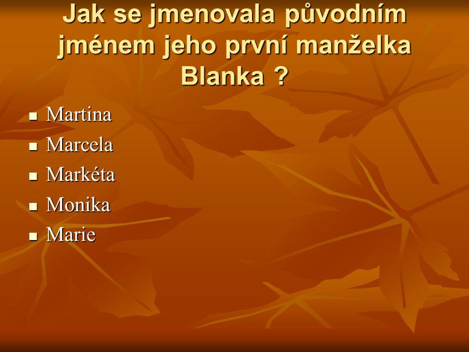 Jak se jmenovala původním jménem jeho první manželka Blanka ? Martina Martina Marcela Marcela Markéta Markéta Monika Monika Marie Marie