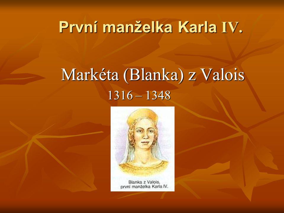První manželka Karla IV. Markéta (Blanka) z Valois Markéta (Blanka) z Valois 1316 – 1348