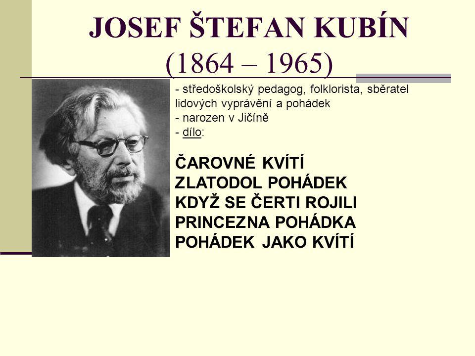JOSEF ŠTEFAN KUBÍN (1864 – 1965) - středoškolský pedagog, folklorista, sběratel lidových vyprávění a pohádek - narozen v Jičíně - dílo: ČAROVNÉ KVÍTÍ ZLATODOL POHÁDEK KDYŽ SE ČERTI ROJILI PRINCEZNA POHÁDKA POHÁDEK JAKO KVÍTÍ
