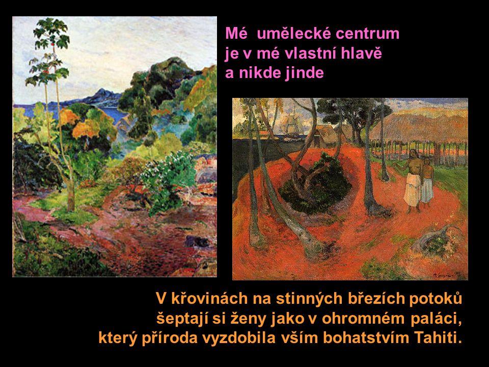Mé umělecké centrum je v mé vlastní hlavě a nikde jinde V křovinách na stinných březích potoků šeptají si ženy jako v ohromném paláci, který příroda vyzdobila vším bohatstvím Tahiti.