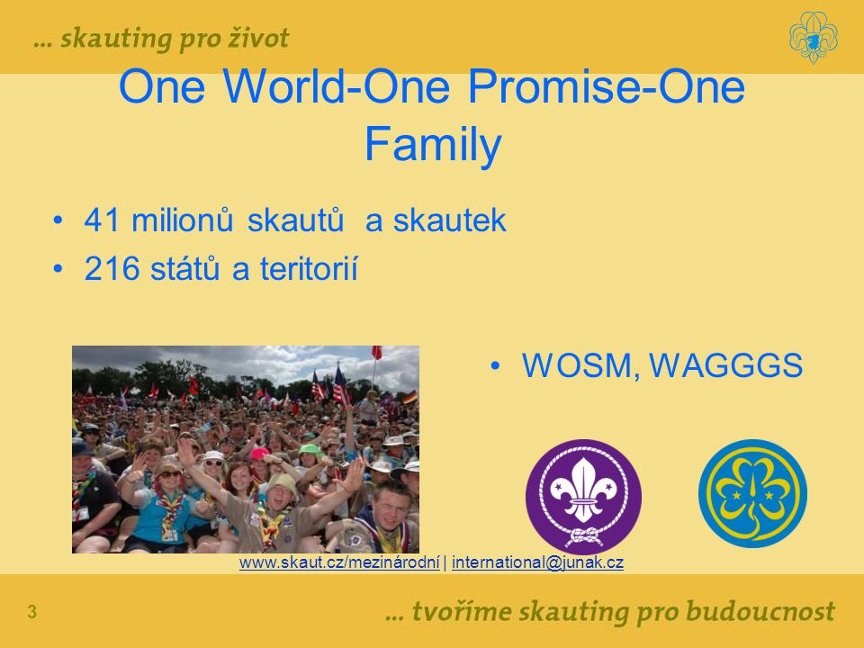 3 One World-One Promise-One Family 41 milionů skautů a skautek 216 států a teritorií WOSM, WAGGGS www.skaut.cz/mezinárodní | international@junak.cz