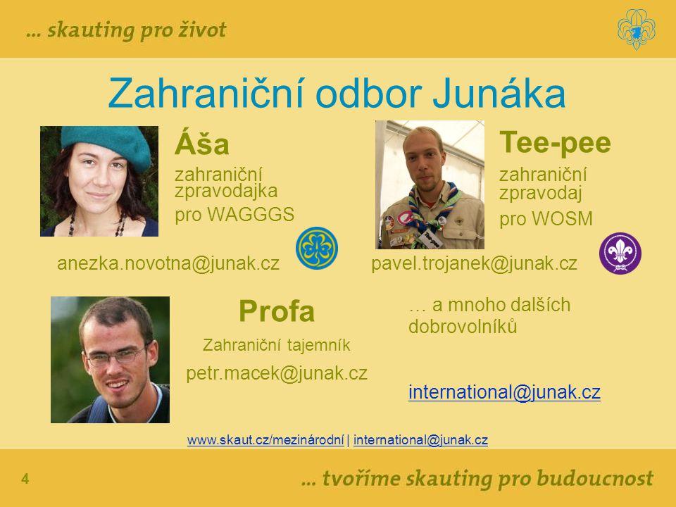 4 Zahraniční odbor Junáka Áša zahraniční zpravodajka pro WAGGGS www.skaut.cz/mezinárodní | international@junak.cz Profa Zahraniční tajemník petr.macek