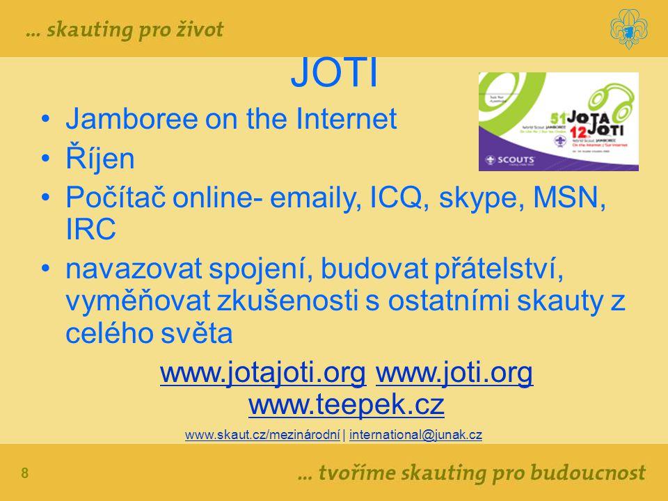 8 www.skaut.cz/mezinárodní | international@junak.cz JOTI Jamboree on the Internet Říjen Počítač online- emaily, ICQ, skype, MSN, IRC navazovat spojení