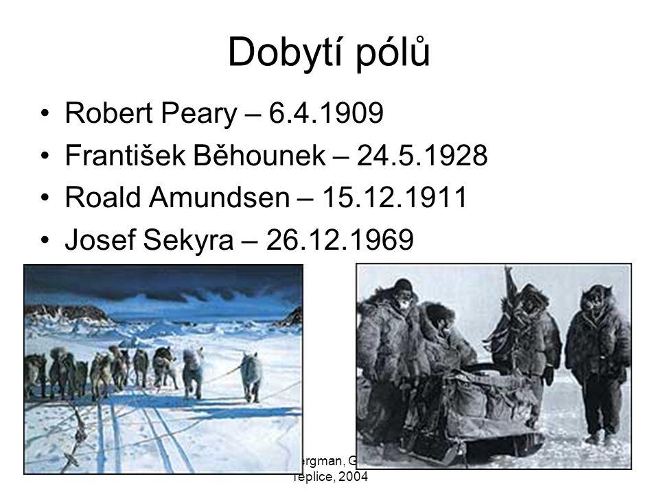 Zdeněk Bergman, Gymnázium Teplice, 2004 Dobytí pólů Robert Peary – 6.4.1909 František Běhounek – 24.5.1928 Roald Amundsen – 15.12.1911 Josef Sekyra –