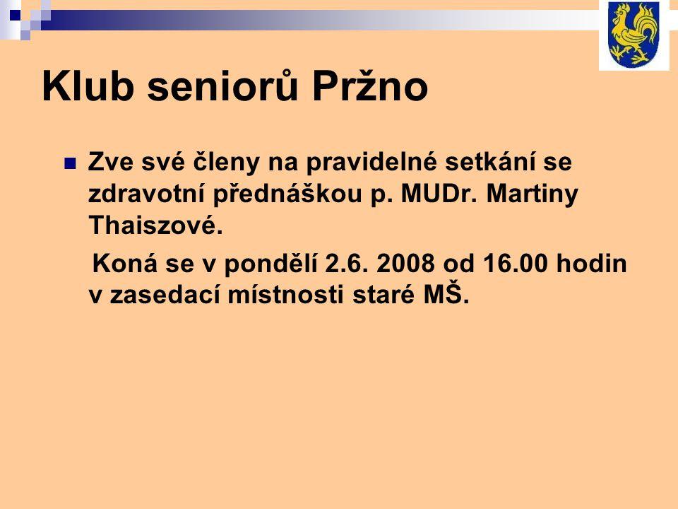 Klub seniorů Pržno Zve své členy na pravidelné setkání se zdravotní přednáškou p. MUDr. Martiny Thaiszové. Koná se v pondělí 2.6. 2008 od 16.00 hodin