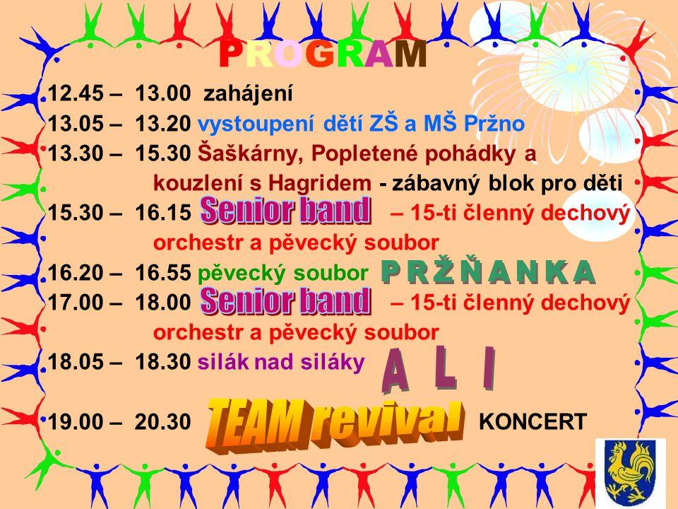 PROGRAM 12.45 – 13.00 zahájení 13.05 – 13.20 vystoupení dětí ZŠ a MŠ Pržno 13.30 – 15.30 Šaškárny, Popletené pohádky a kouzlení s Hagridem - zábavný blok pro děti 15.30 – 16.15 – 15-ti členný dechový orchestr a pěvecký soubor 16.20 – 16.55 pěvecký soubor 17.00 – 18.00 – 15-ti členný dechový orchestr a pěvecký soubor 18.05 – 18.30 silák nad siláky 19.00 – 20.30 KONCERT