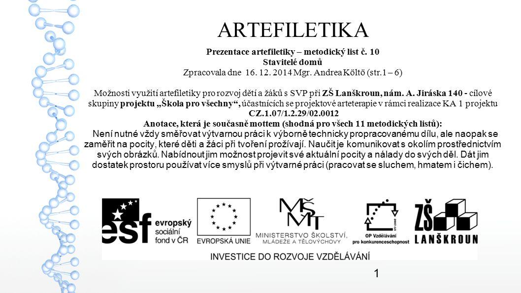 1 ARTEFILETIKA Prezentace artefiletiky – metodický list č. 10 Stavitelé domů Zpracovala dne 16. 12. 2014 Mgr. Andrea Költö (str.1 – 6) Možnosti využit