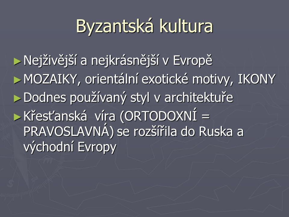 Byzantská kultura ► Nejživější a nejkrásnější v Evropě ► MOZAIKY, orientální exotické motivy, IKONY ► Dodnes používaný styl v architektuře ► Křesťanská víra (ORTODOXNÍ = PRAVOSLAVNÁ) se rozšířila do Ruska a východní Evropy