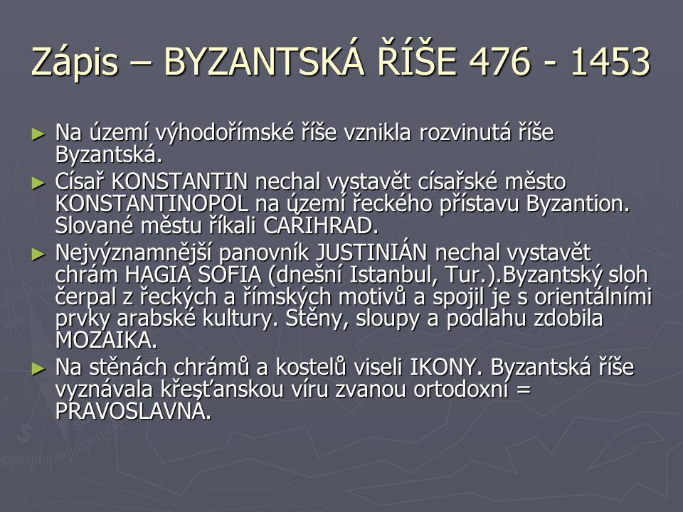 Zápis – BYZANTSKÁ ŘÍŠE 476 - 1453 ► Na území výhodořímské říše vznikla rozvinutá říše Byzantská. ► Císař KONSTANTIN nechal vystavět císařské město KON