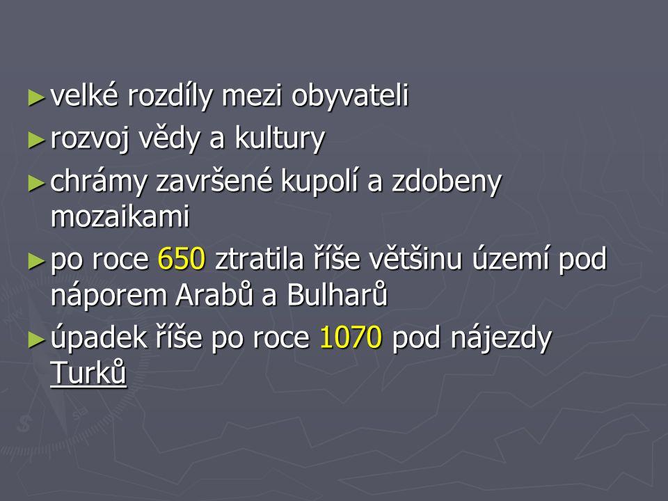 ►v►v►v►velké rozdíly mezi obyvateli ►r►r►r►rozvoj vědy a kultury ►c►c►c►chrámy završené kupolí a zdobeny mozaikami ►p►p►p►po roce 650 ztratila říše většinu území pod náporem Arabů a Bulharů ►ú►ú►ú►úpadek říše po roce 1070 pod nájezdy Turků