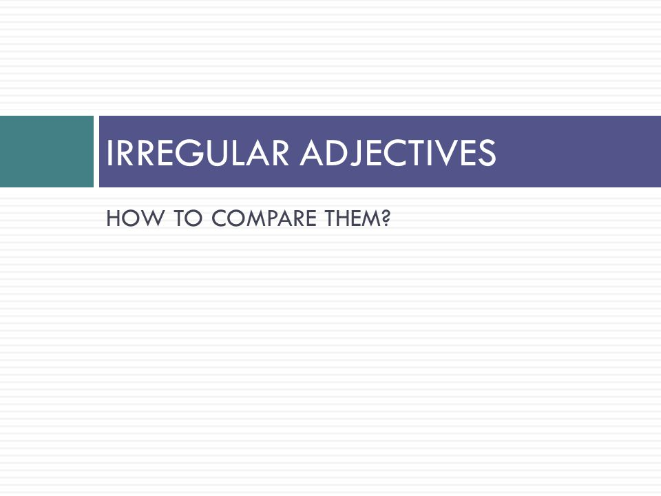 HOW TO COMPARE THEM IRREGULAR ADJECTIVES