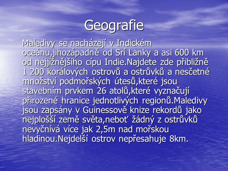 Geografie Maledivy se nacházejí v Indickém oceánu,jihozápadně od Srí Lanky a asi 600 km od nejjižnějšího cípu Indie.Najdete zde přibližně 1 200 korálových ostrovů a ostrůvků a nesčetné množství podmořských útesů,které jsou stavebním prvkem 26 atolů,které vyznačují přirozené hranice jednotlivých regionů.Maledivy jsou zapsány v Guinessově knize rekordů jako nejplošší země světa,neboť žádný z ostrůvků nevyčnívá více jak 2,5m nad mořskou hladinou.Nejdelší ostrov nepřesahuje 8km.