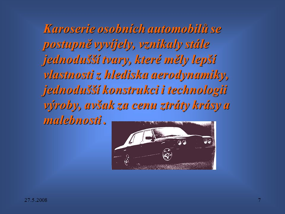 27.5.20087 Karoserie osobních automobilů se postupně vyvíjely, vznikaly stále jednodušší tvary, které měly lepší vlastnosti z hlediska aerodynamiky, j