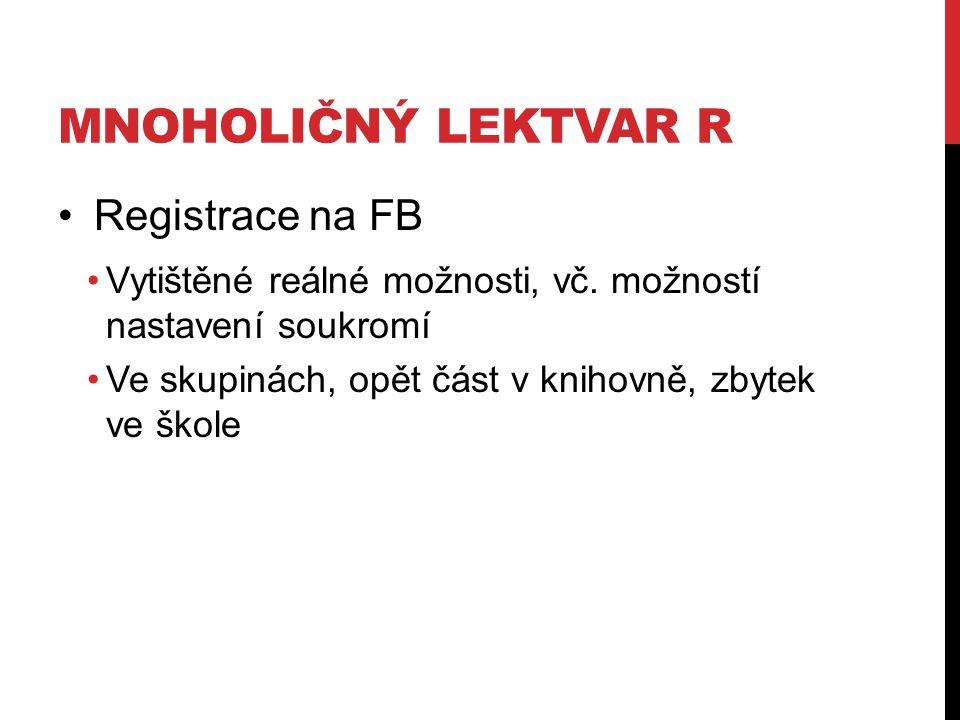 MNOHOLIČNÝ LEKTVAR R Registrace na FB Vytištěné reálné možnosti, vč. možností nastavení soukromí Ve skupinách, opět část v knihovně, zbytek ve škole