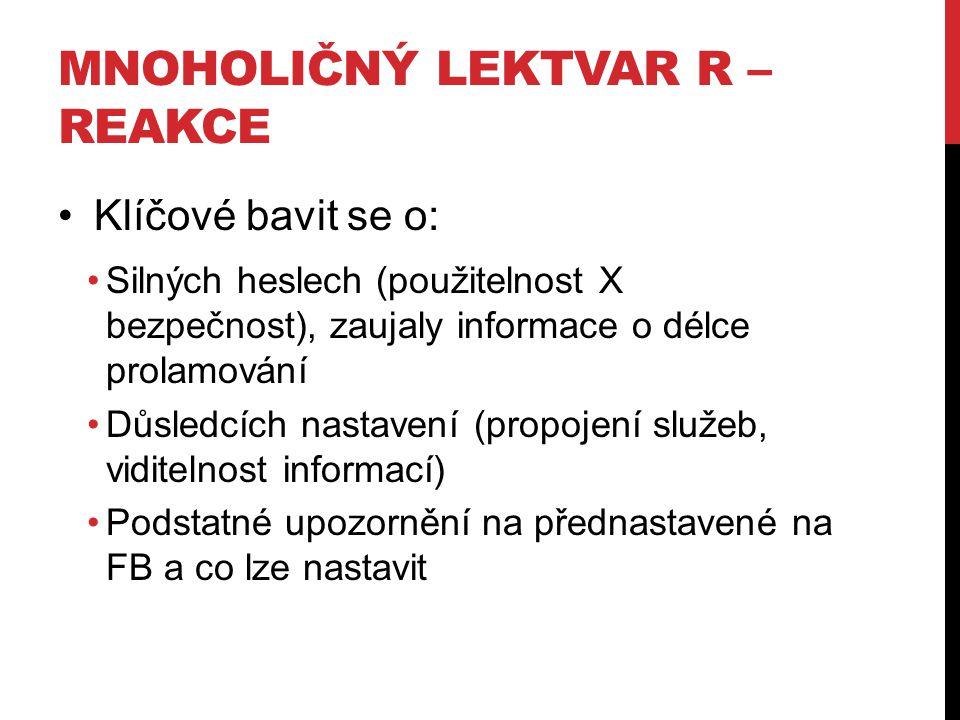MNOHOLIČNÝ LEKTVAR R – REAKCE Klíčové bavit se o: Silných heslech (použitelnost X bezpečnost), zaujaly informace o délce prolamování Důsledcích nastav