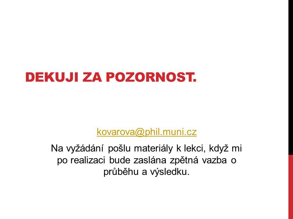 DEKUJI ZA POZORNOST. kovarova@phil.muni.cz Na vyžádání pošlu materiály k lekci, když mi po realizaci bude zaslána zpětná vazba o průběhu a výsledku.