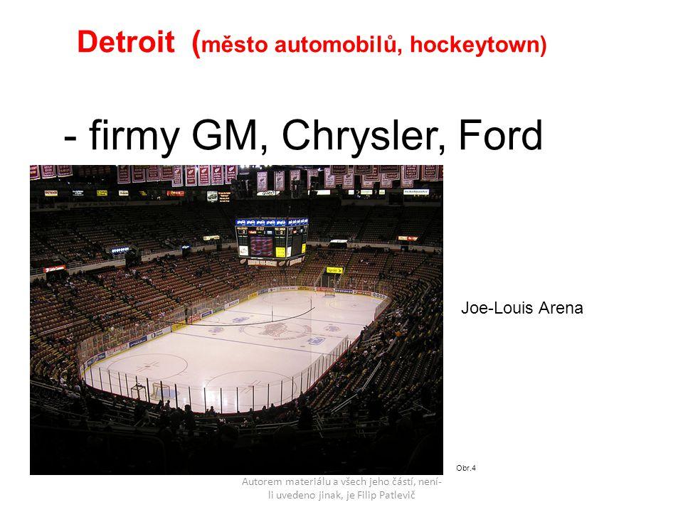 Autorem materiálu a všech jeho částí, není- li uvedeno jinak, je Filip Patlevič Detroit ( město automobilů, hockeytown) - firmy GM, Chrysler, Ford Obr.4 Joe-Louis Arena