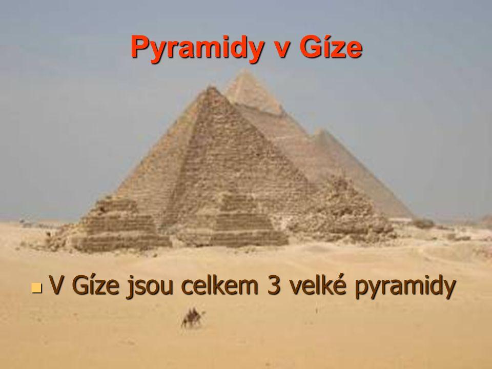 Pyramidy v Gíze V Gíze jsou celkem 3 velké pyramidy V Gíze jsou celkem 3 velké pyramidy