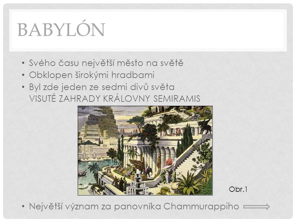 BABYLÓN Svého času největší město na světě Obklopen širokými hradbami Byl zde jeden ze sedmi divů světa VISUTÉ ZAHRADY KRÁLOVNY SEMIRAMIS Největší význam za panovníka Chammurappiho Obr.1