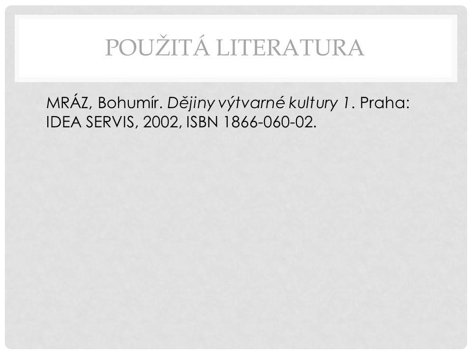 POUŽITÁ LITERATURA MRÁZ, Bohumír. Dějiny výtvarné kultury 1. Praha: IDEA SERVIS, 2002, ISBN 1866-060-02.