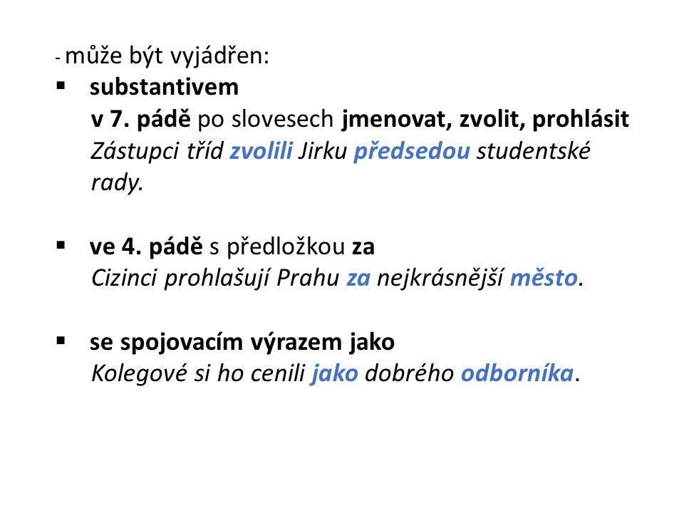 - může být vyjádřen:  substantivem v 7. pádě po slovesech jmenovat, zvolit, prohlásit Zástupci tříd zvolili Jirku předsedou studentské rady.  ve 4.