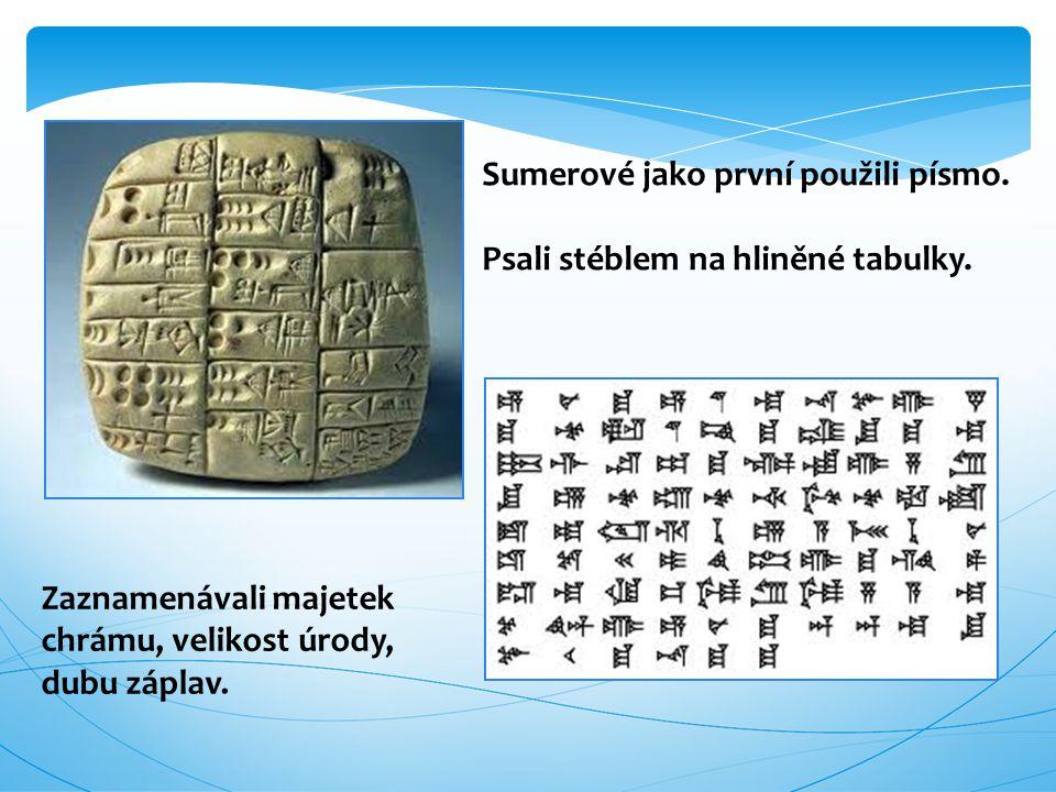 Sumerové jako první použili písmo. Psali stéblem na hliněné tabulky. Zaznamenávali majetek chrámu, velikost úrody, dubu záplav.