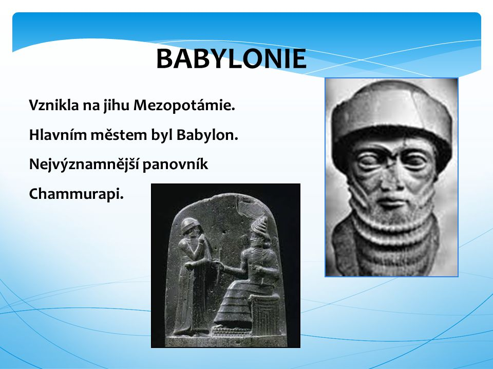 BABYLONIE Vznikla na jihu Mezopotámie. Hlavním městem byl Babylon. Nejvýznamnější panovník Chammurapi.