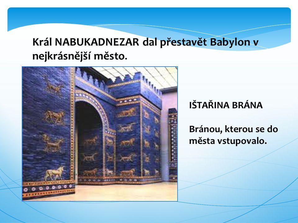 Král NABUKADNEZAR dal přestavět Babylon v nejkrásnější město. IŠTAŘINA BRÁNA Bránou, kterou se do města vstupovalo.