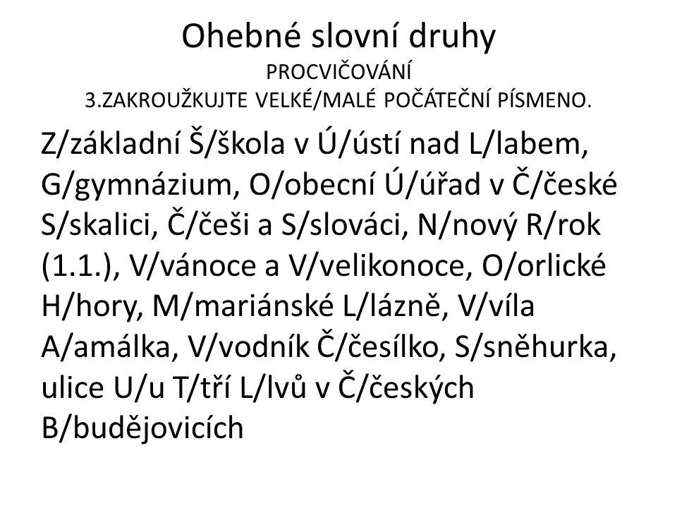 Z/základní Š/škola v Ú/ústí nad L/labem, G/gymnázium, O/obecní Ú/úřad v Č/české S/skalici, Č/češi a S/slováci, N/nový R/rok (1.1.), V/vánoce a V/velikonoce, O/orlické H/hory, M/mariánské L/lázně, V/víla A/amálka, V/vodník Č/česílko, S/sněhurka, ulice U/u T/tří L/lvů v Č/českých B/budějovicích Ohebné slovní druhy PROCVIČOVÁNÍ 3.ZAKROUŽKUJTE VELKÉ/MALÉ POČÁTEČNÍ PÍSMENO.