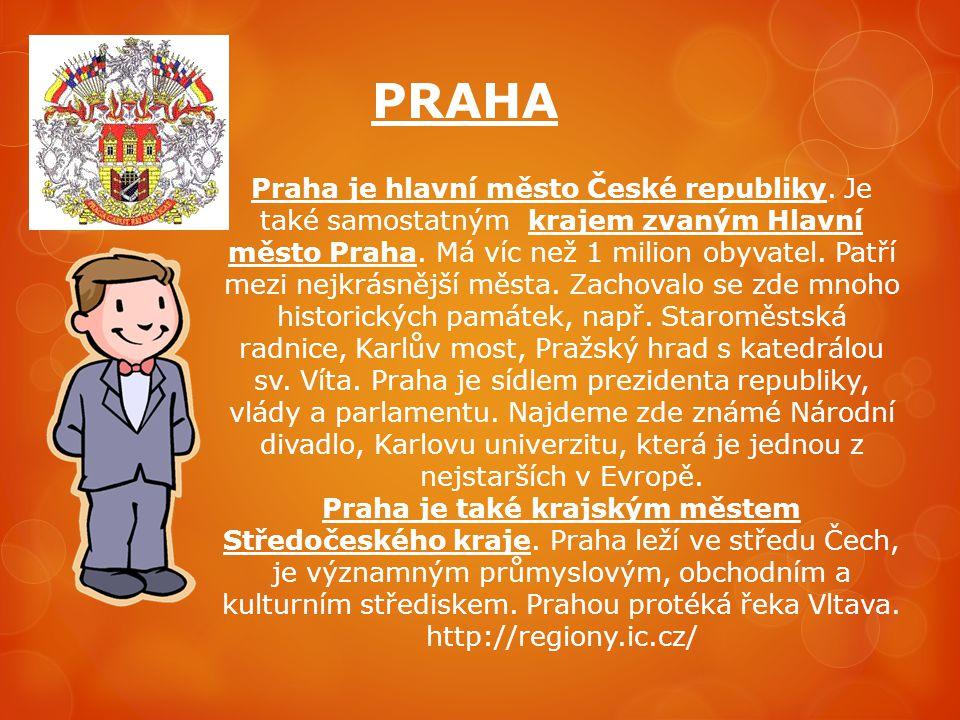 PRAHA Praha je hlavní město České republiky. Je také samostatným krajem zvaným Hlavní město Praha. Má víc než 1 milion obyvatel. Patří mezi nejkrásněj