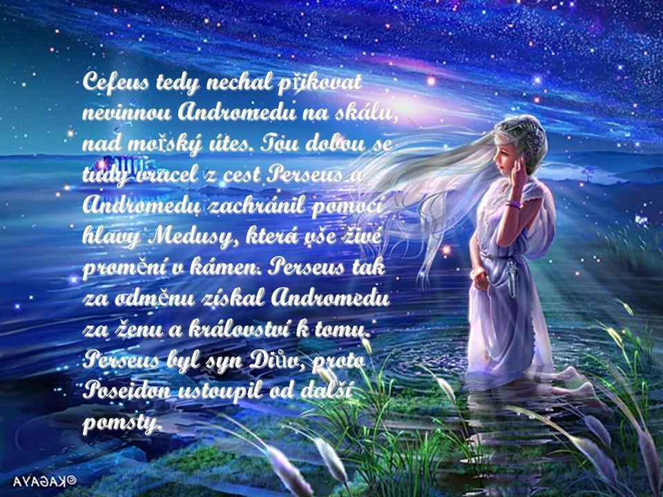 Andromeda, bohyn ě úsvitu Andromeda byla dcerou etiopské královny Kasiopei. Kasiopea se vychloubala, že Andromeda, její dcera, svou krásou p ř ekoná m