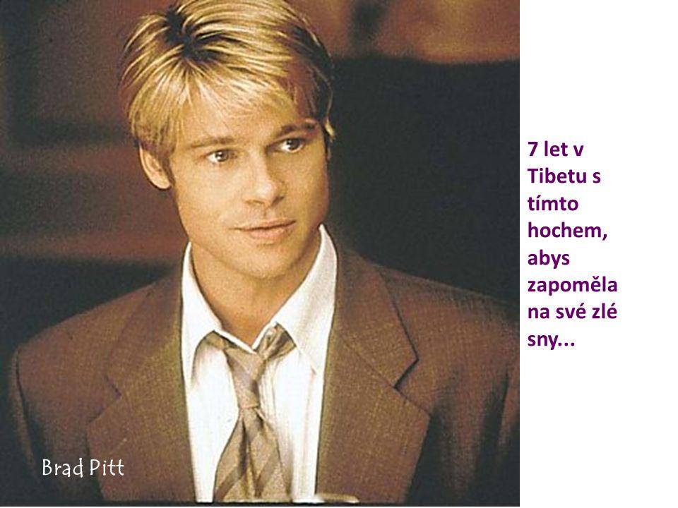 7 let v Tibetu s tímto hochem, abys zapoměla na své zlé sny... Brad Pitt
