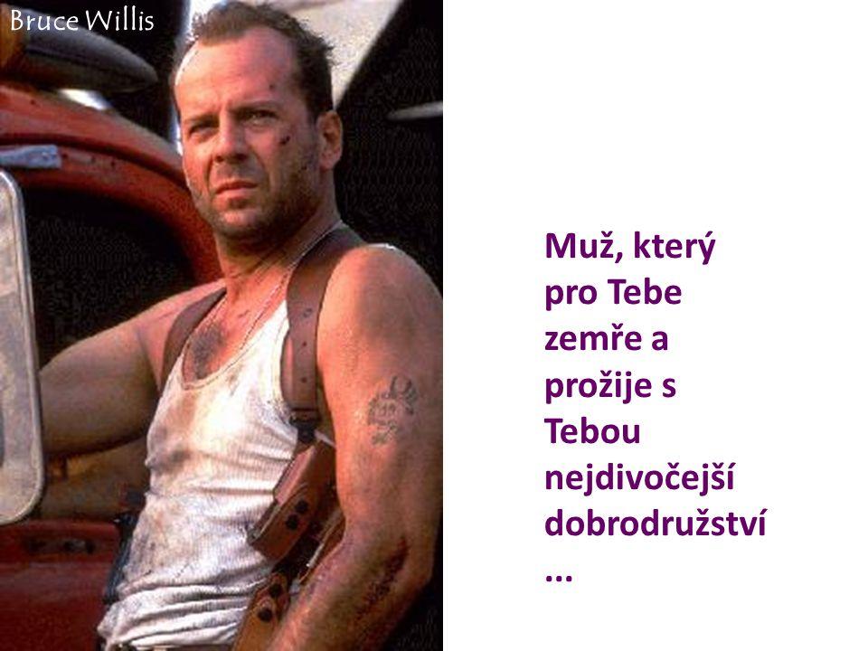 Muž, který pro Tebe zemře a prožije s Tebou nejdivočejší dobrodružství... Bruce Willis