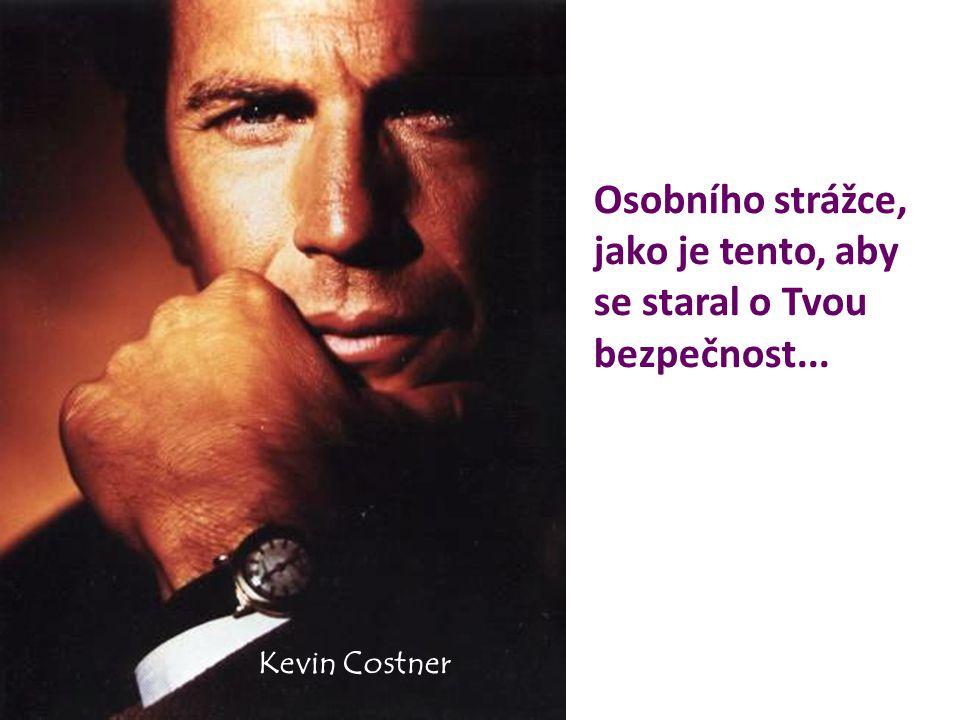 Osobního strážce, jako je tento, aby se staral o Tvou bezpečnost... Kevin Costner
