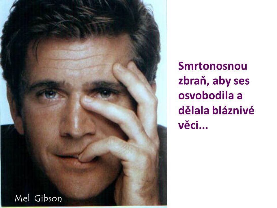 Smrtonosnou zbraň, aby ses osvobodila a dělala bláznivé věci... Mel Gibson