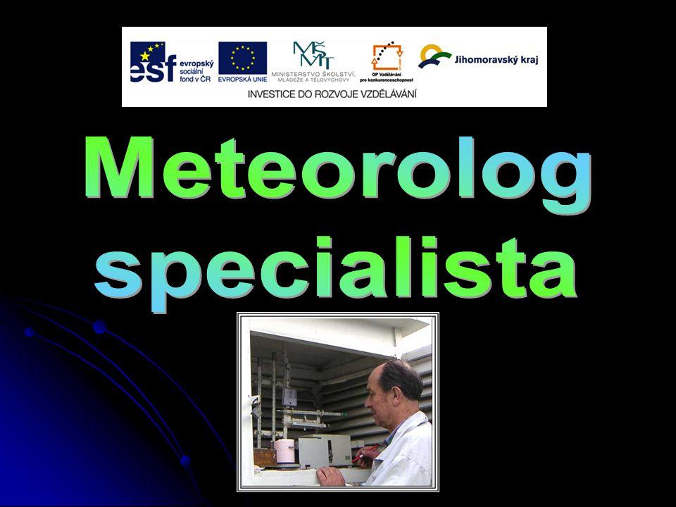 Meteorolog specialista je vysoce kvalifikovaný pracovník, který zabezpečuje uvádění a správný postup systémů zabezpečování předpovědí počasí, zpracovává rozvržení meteorologie (nauka o počasí), klimatologie (nauka o podnebí) a jejich jednotlivých oborů.
