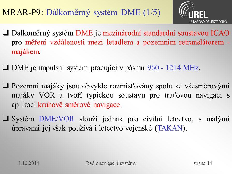 1.12.2014Radionavigační systémy strana 14 MRAR-P9: Dálkoměrný systém DME (1/5)  Dálkoměrný systém DME je mezinárodní standardní soustavou ICAO pro měření vzdálenosti mezi letadlem a pozemním retranslátorem - majákem.