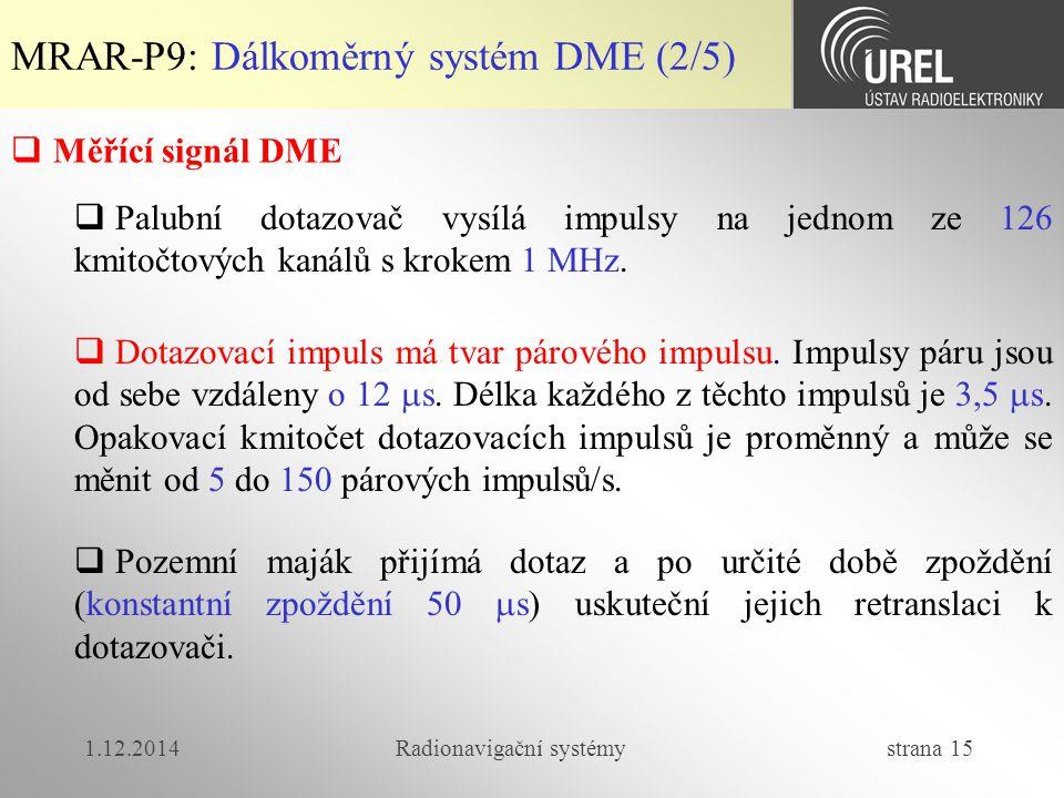 1.12.2014Radionavigační systémy strana 15 MRAR-P9: Dálkoměrný systém DME (2/5)  Měřící signál DME  Palubní dotazovač vysílá impulsy na jednom ze 126 kmitočtových kanálů s krokem 1 MHz.