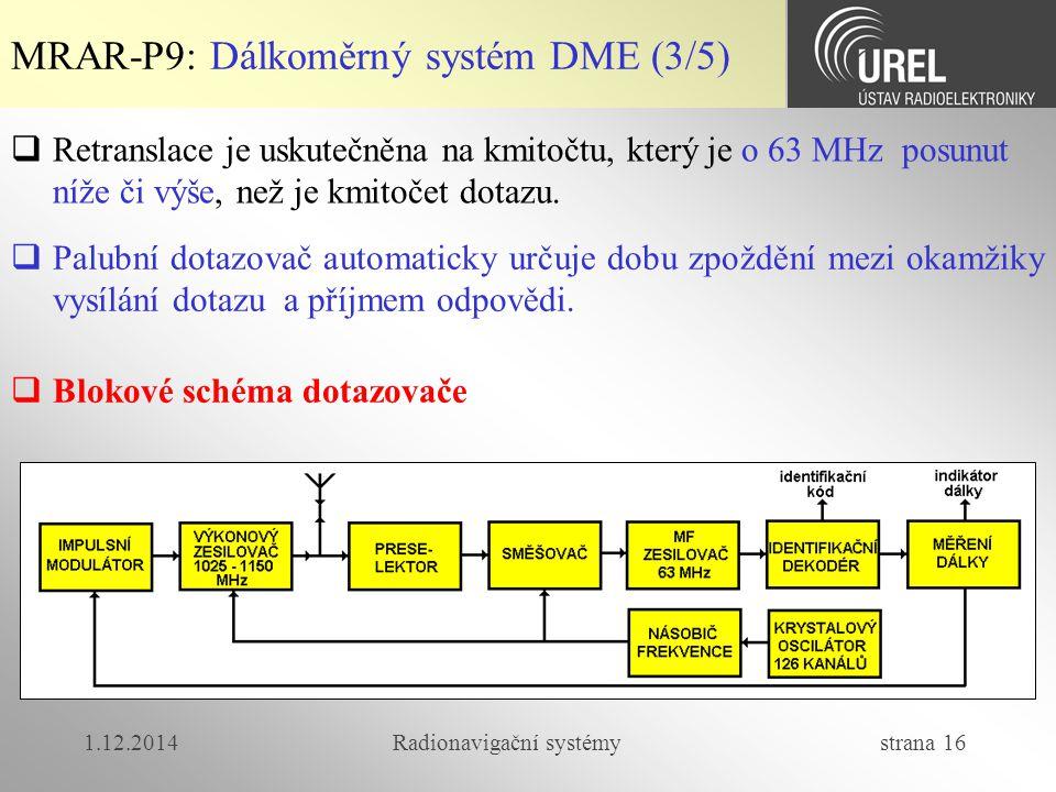 1.12.2014Radionavigační systémy strana 16 MRAR-P9: Dálkoměrný systém DME (3/5)  Retranslace je uskutečněna na kmitočtu, který je o 63 MHz posunut níže či výše, než je kmitočet dotazu.