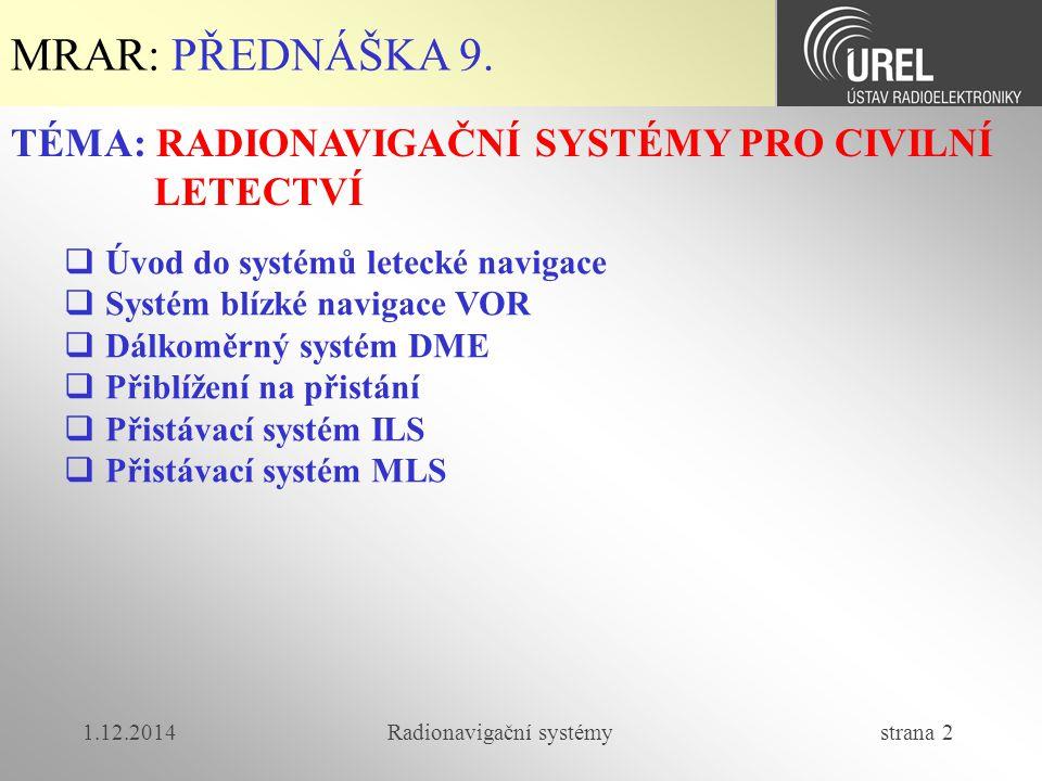 1.12.2014Radionavigační systémy strana 3  Systémy letecké navigace se dělí na:  soustavy pro navigaci pro malé a střední vzdálenosti (do asi 200km)  soustavy pro dálkovou navigaci  soustavy pro konečné přiblížení (přistávací systémy)  sdružené soustavy pro radionavigaci a řízení letového provozu  komplexní soustavy pro dispečerské služby MRAR-P9: Systémy letecké navigace (1/4)