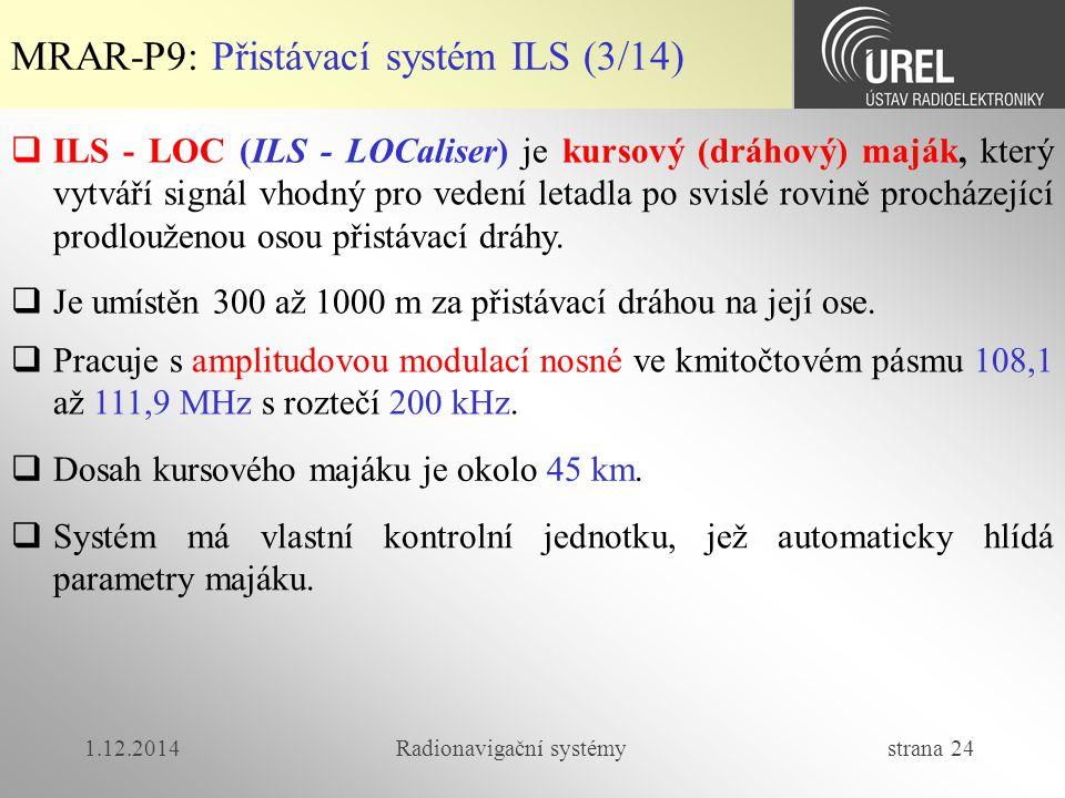1.12.2014Radionavigační systémy strana 24 MRAR-P9: Přistávací systém ILS (3/14)  ILS - LOC (ILS - LOCaliser) je kursový (dráhový) maják, který vytváří signál vhodný pro vedení letadla po svislé rovině procházející prodlouženou osou přistávací dráhy.
